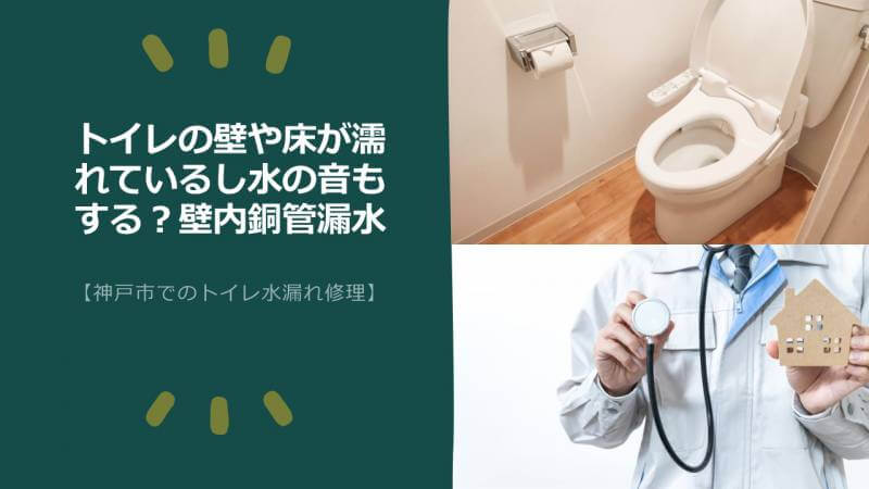 トイレの壁や床が濡れているし水の音もする?壁内銅管漏水【神戸市でのトイレ水漏れ修理】