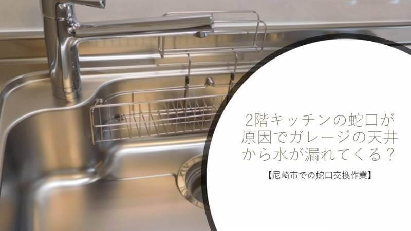 2階キッチンの蛇口が原因でガレージの天井から水が漏れてくる?【尼崎市での蛇口交換作業】