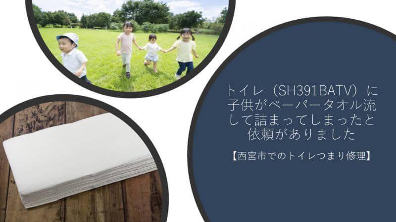 トイレ(SH391BATV)に子供がペーパータオル流して詰まってしまったと依頼がありました【西宮市でのトイレつまり修理】