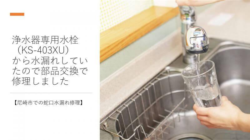 浄水器専用水栓(KS-403XU)から水漏れしていたので部品交換で修理しました【尼崎市での蛇口水漏れ修理】